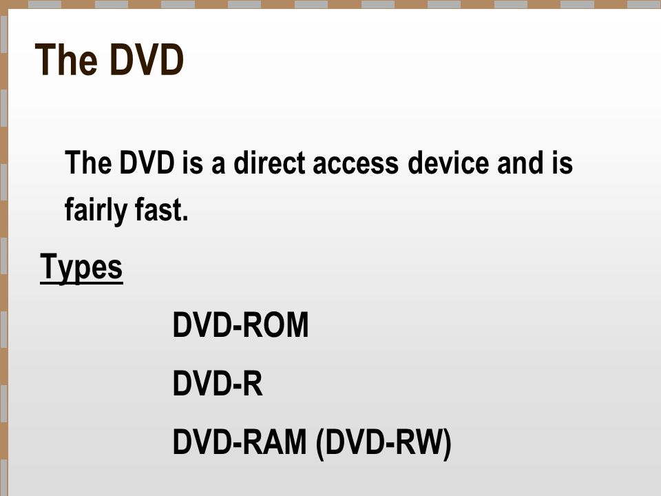 The DVD The DVD is a direct access device and is fairly fast. Types DVD-ROM DVD-R DVD-RAM (DVD-RW)