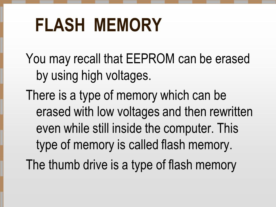 FLASH MEMORY You may recall that EEPROM can be erased by using high voltages. There is a type of memory which can be erased with low voltages and then