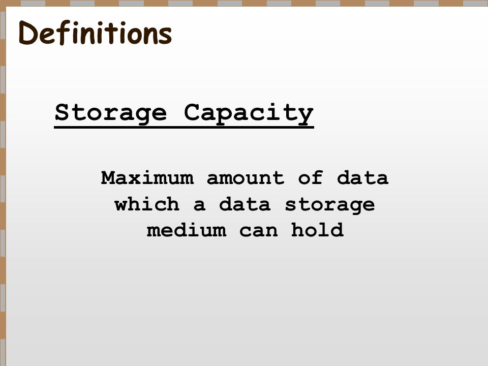 Definitions Storage Capacity Maximum amount of data which a data storage medium can hold