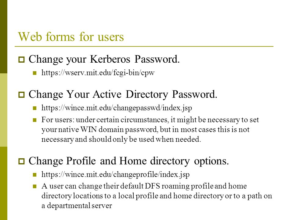 Web forms for users Change your Kerberos Password. https://wserv.mit.edu/fcgi-bin/cpw Change Your Active Directory Password. https://wince.mit.edu/cha