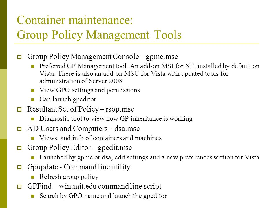 Container maintenance: Group Policy Management Tools Group Policy Management Console – gpmc.msc Preferred GP Management tool. An add-on MSI for XP, in