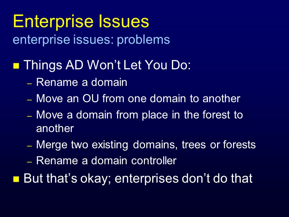 Enterprise Issues enterprise issues: problems n Things AD Wont Let You Do: – Rename a domain – Move an OU from one domain to another – Move a domain from place in the forest to another – Merge two existing domains, trees or forests – Rename a domain controller n But thats okay; enterprises dont do that