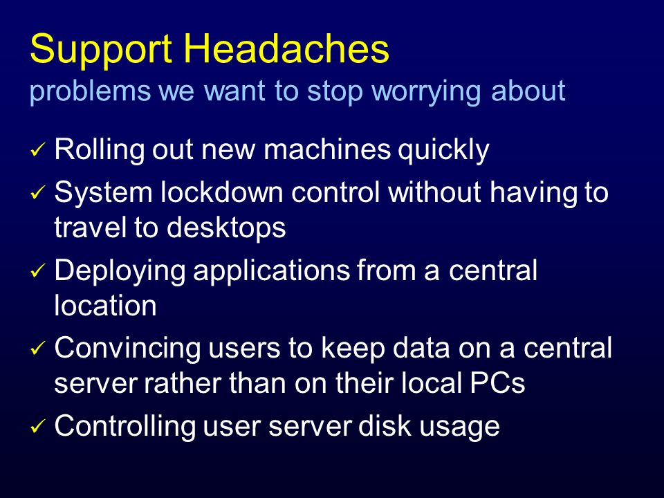 Support Headaches problems we want to stop worrying about Rolling out new machines quickly System lockdown control without having to travel to desktops Deploying applications from a central location Convincing users to keep data on a central server rather than on their local PCs Controlling user server disk usage