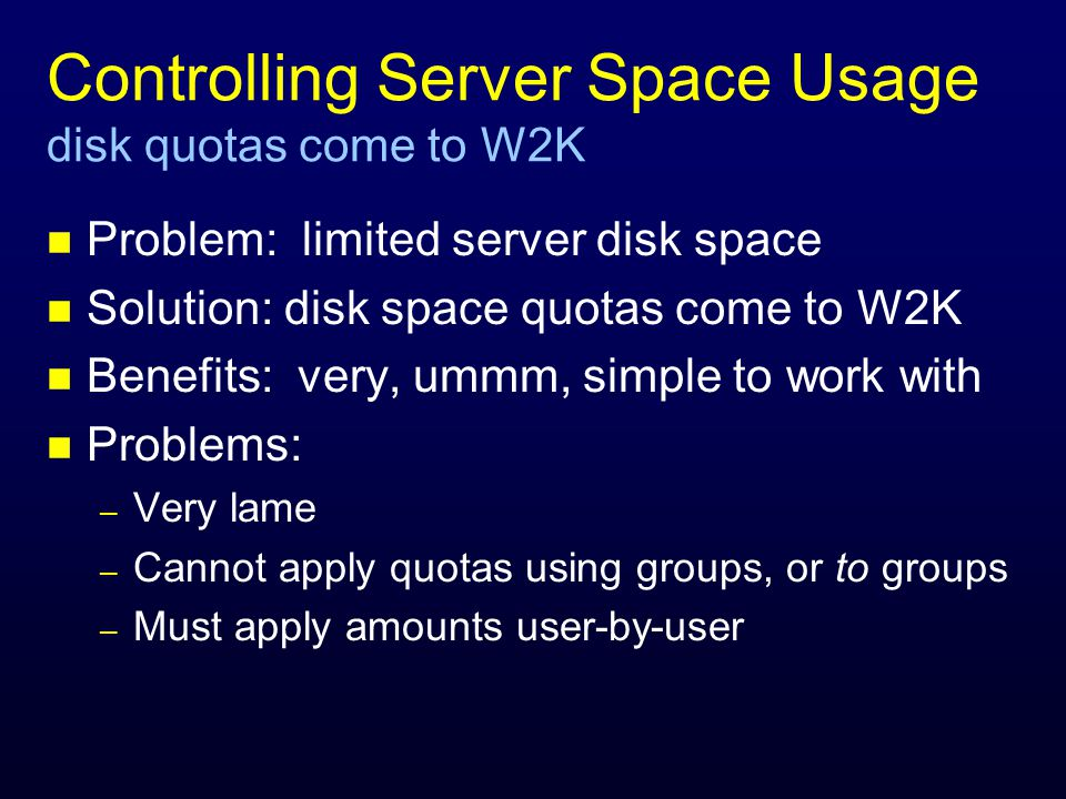 Controlling Server Space Usage disk quotas come to W2K n Problem: limited server disk space n Solution: disk space quotas come to W2K n Benefits: very, ummm, simple to work with n Problems: – Very lame – Cannot apply quotas using groups, or to groups – Must apply amounts user-by-user