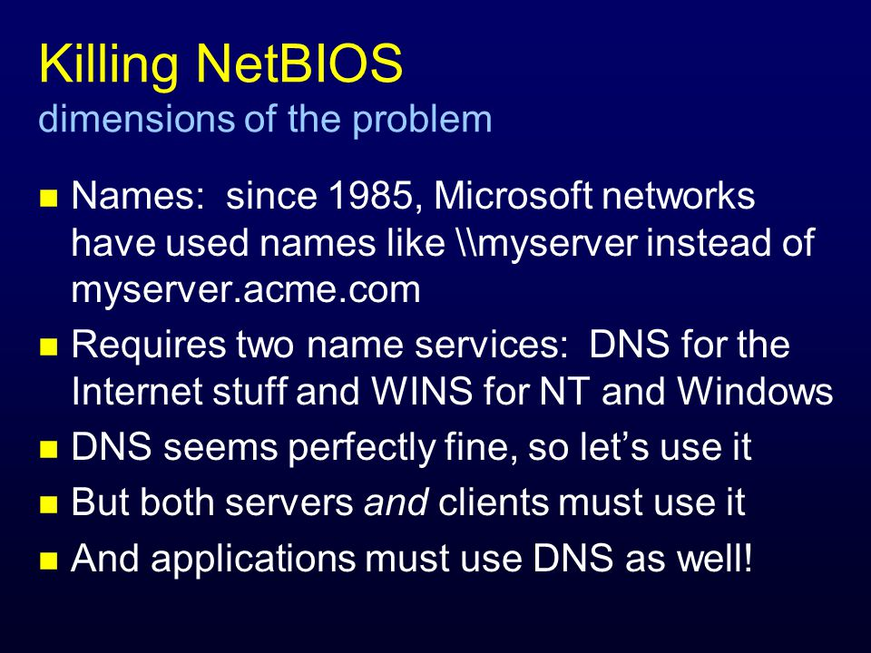Killing NetBIOS dimensions of the problem n Names: since 1985, Microsoft networks have used names like \\myserver instead of myserver.acme.com n Requires two name services: DNS for the Internet stuff and WINS for NT and Windows n DNS seems perfectly fine, so lets use it n But both servers and clients must use it n And applications must use DNS as well!