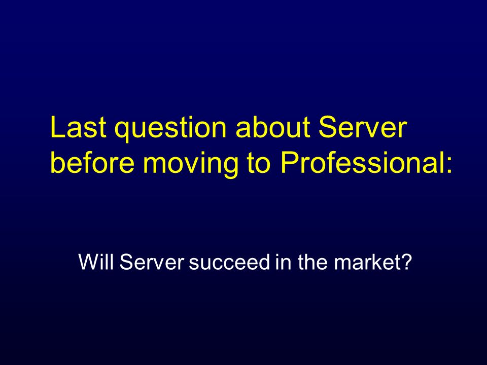 Last question about Server before moving to Professional: Will Server succeed in the market