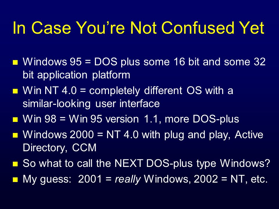In Case Youre Not Confused Yet n Windows 95 = DOS plus some 16 bit and some 32 bit application platform n Win NT 4.0 = completely different OS with a similar-looking user interface n Win 98 = Win 95 version 1.1, more DOS-plus n Windows 2000 = NT 4.0 with plug and play, Active Directory, CCM n So what to call the NEXT DOS-plus type Windows.