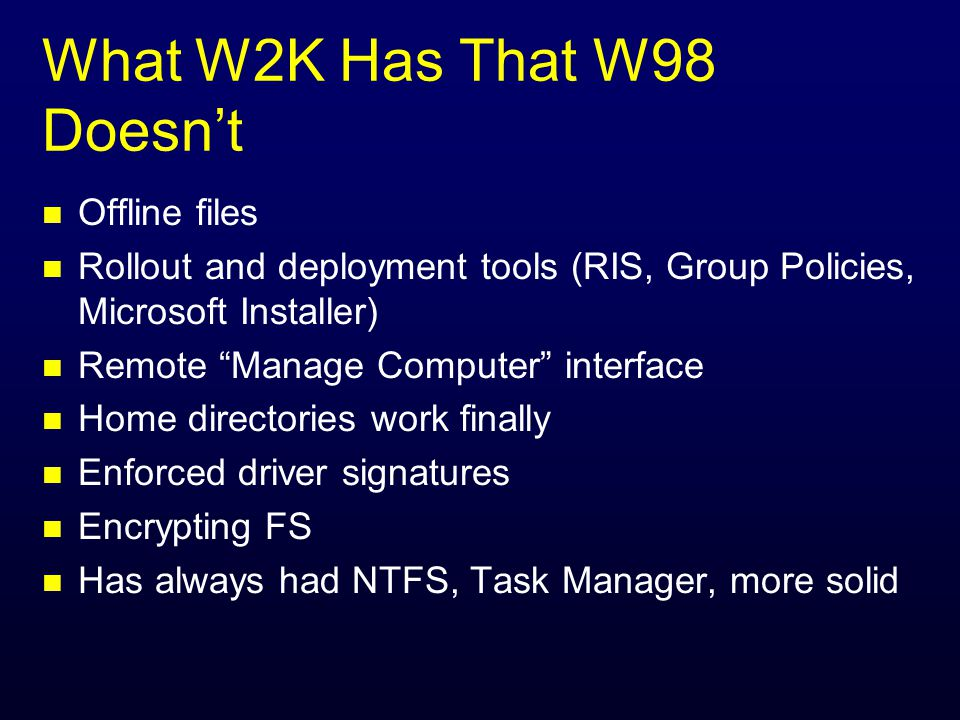 What W2K Has That W98 Doesnt n Offline files n Rollout and deployment tools (RIS, Group Policies, Microsoft Installer) n Remote Manage Computer interface n Home directories work finally n Enforced driver signatures n Encrypting FS n Has always had NTFS, Task Manager, more solid