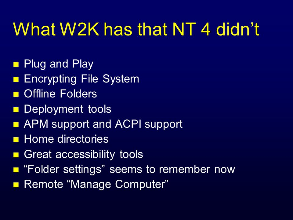 What W2K has that NT 4 didnt n Plug and Play n Encrypting File System n Offline Folders n Deployment tools n APM support and ACPI support n Home directories n Great accessibility tools n Folder settings seems to remember now n Remote Manage Computer