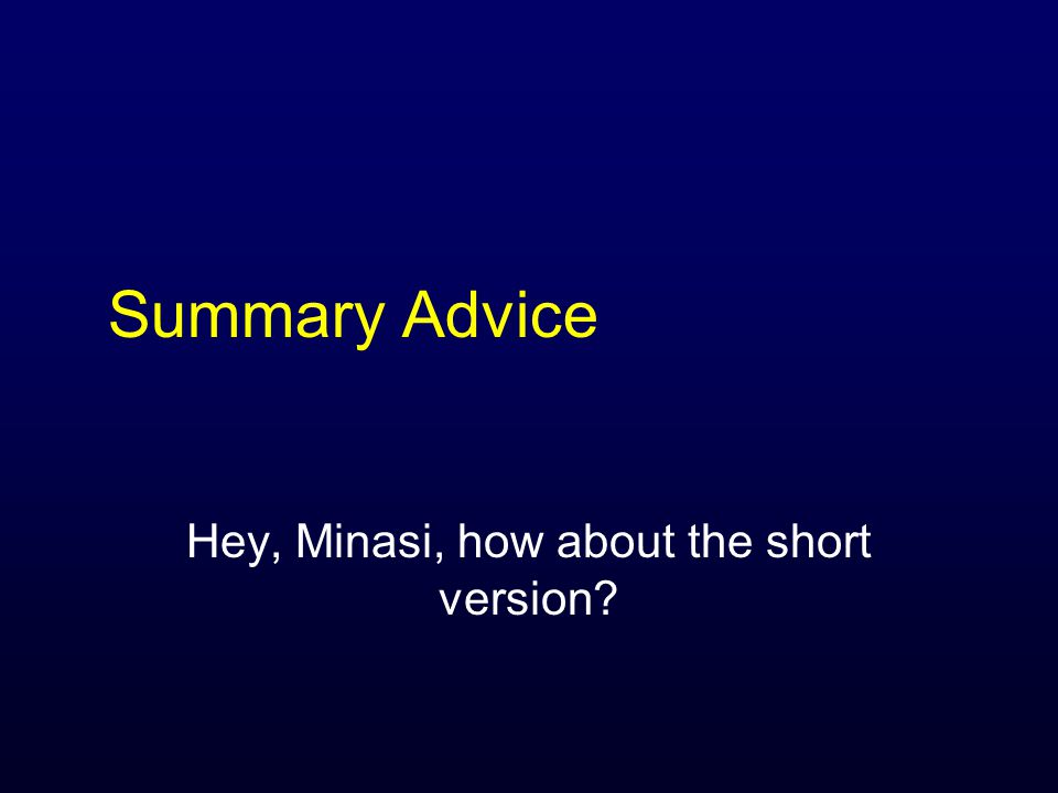 Summary Advice Hey, Minasi, how about the short version