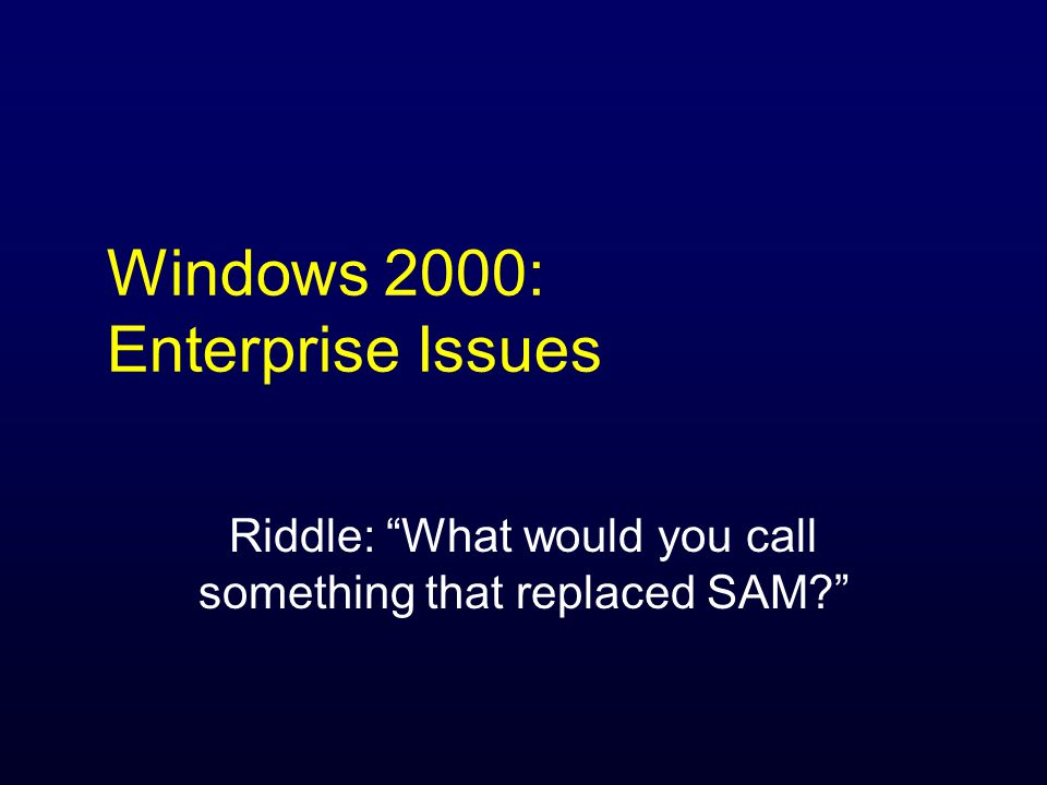 Windows 2000: Enterprise Issues Riddle: What would you call something that replaced SAM