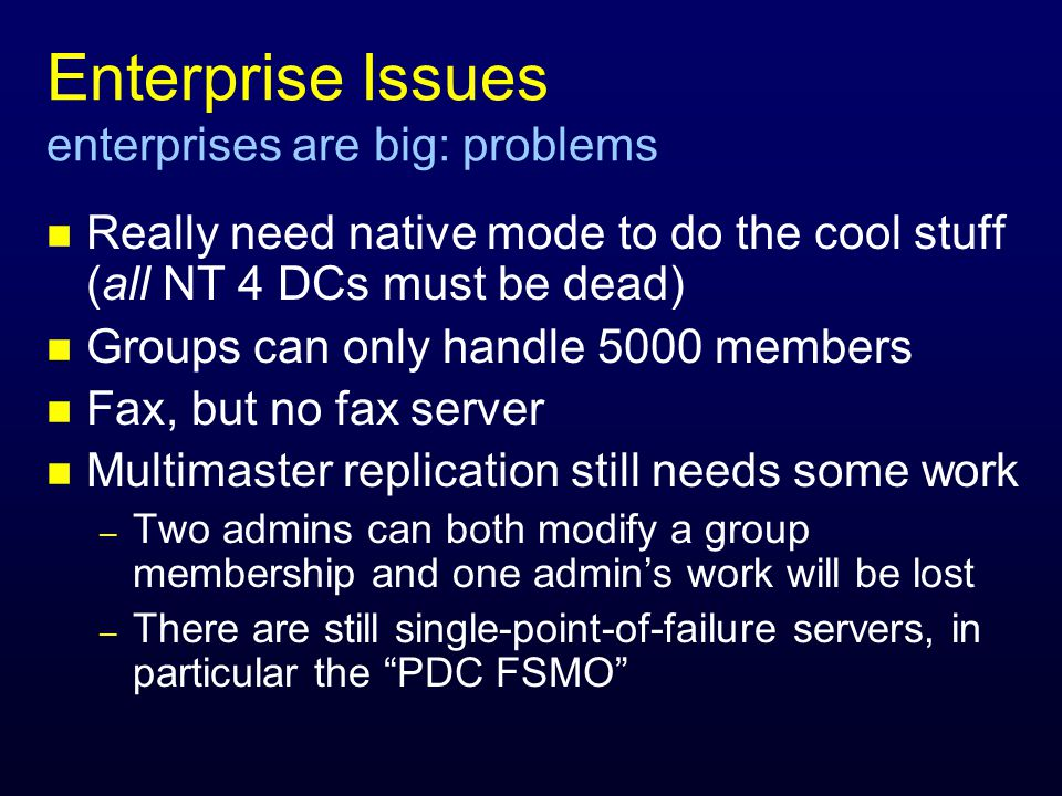 Enterprise Issues enterprises are big: problems n Really need native mode to do the cool stuff (all NT 4 DCs must be dead) n Groups can only handle 5000 members n Fax, but no fax server n Multimaster replication still needs some work – Two admins can both modify a group membership and one admins work will be lost – There are still single-point-of-failure servers, in particular the PDC FSMO