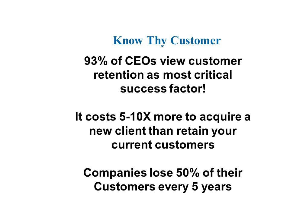 93% of CEOs view customer retention as most critical success factor! It costs 5-10X more to acquire a new client than retain your current customers Co