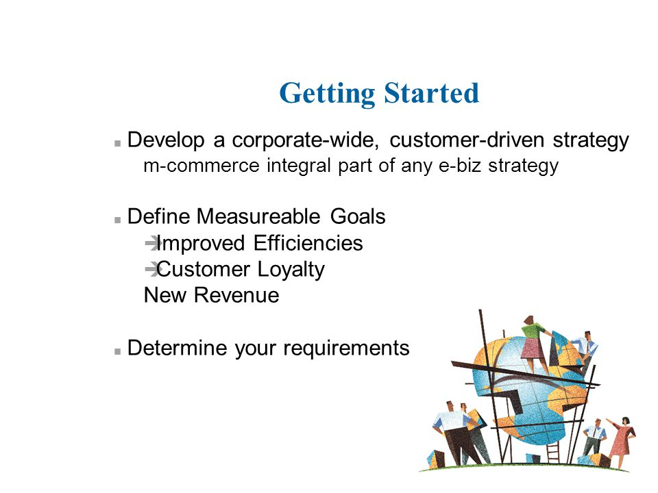 Getting Started n Develop a corporate-wide, customer-driven strategy m-commerce integral part of any e-biz strategy n Define Measureable Goals è Impro