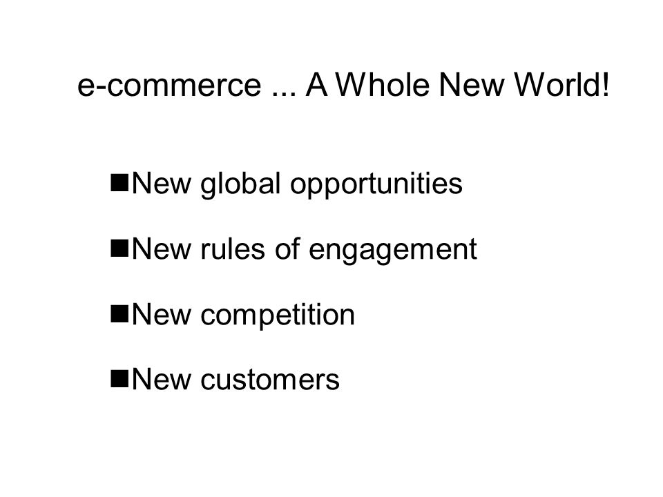 nNew global opportunities nNew rules of engagement nNew competition nNew customers e-commerce... A Whole New World!