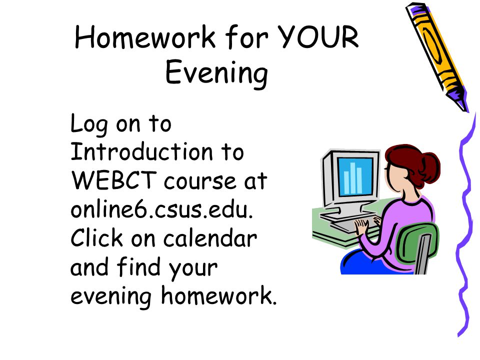 Homework for YOUR Evening Log on to Introduction to WEBCT course at online6.csus.edu. Click on calendar and find your evening homework.
