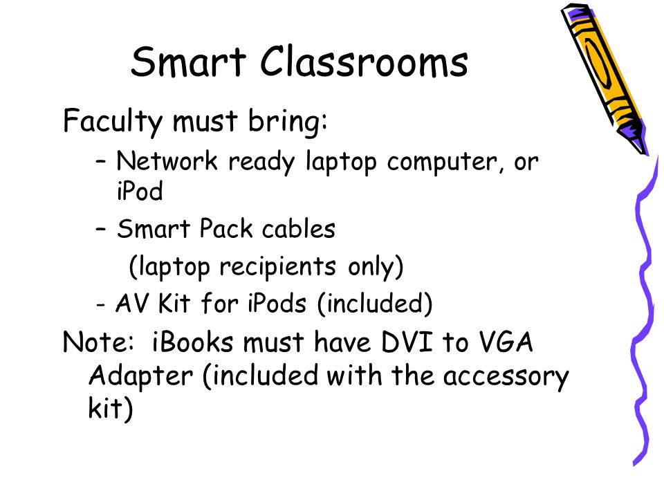 Smart Classrooms Faculty must bring: –Network ready laptop computer, or iPod –Smart Pack cables (laptop recipients only) - AV Kit for iPods (included)