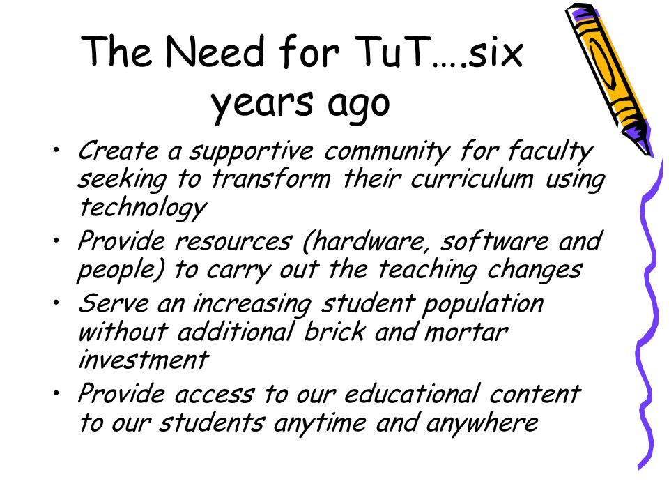 The Need for TuT….six years ago Create a supportive community for faculty seeking to transform their curriculum using technology Provide resources (ha