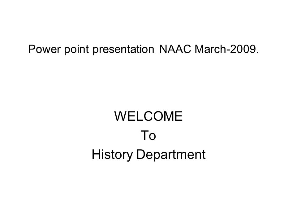 Power point presentation NAAC March-2009. WELCOME To History Department