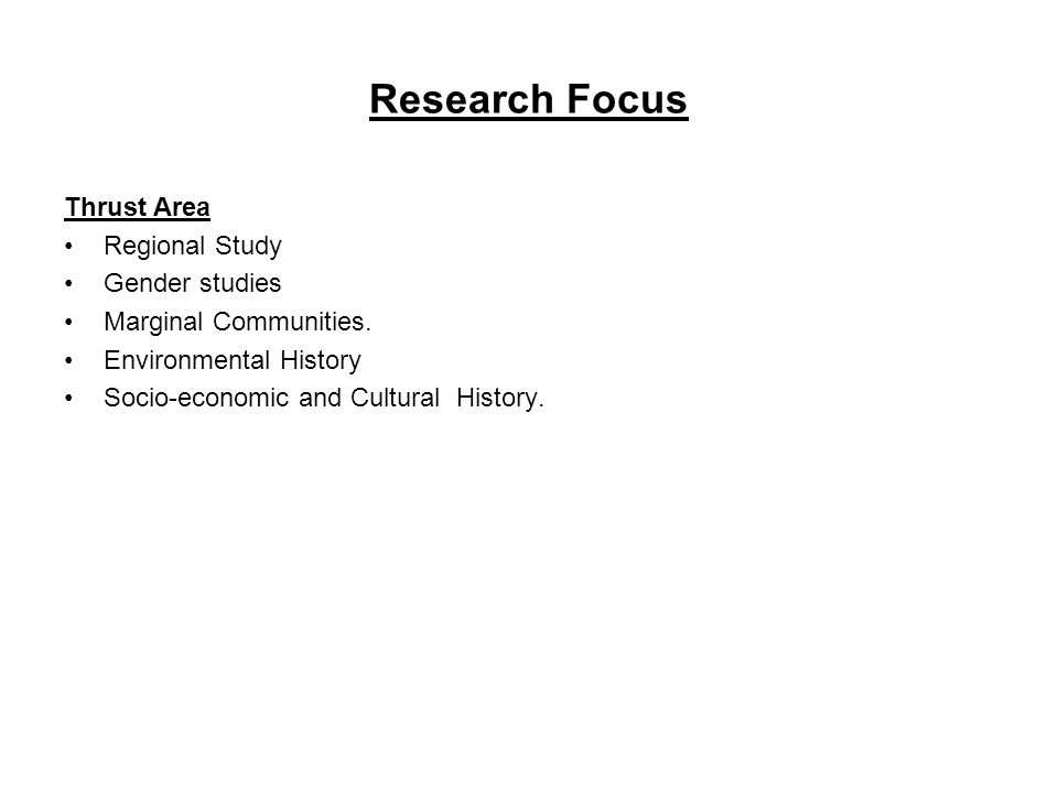 Research Focus Thrust Area Regional Study Gender studies Marginal Communities. Environmental History Socio-economic and Cultural History.