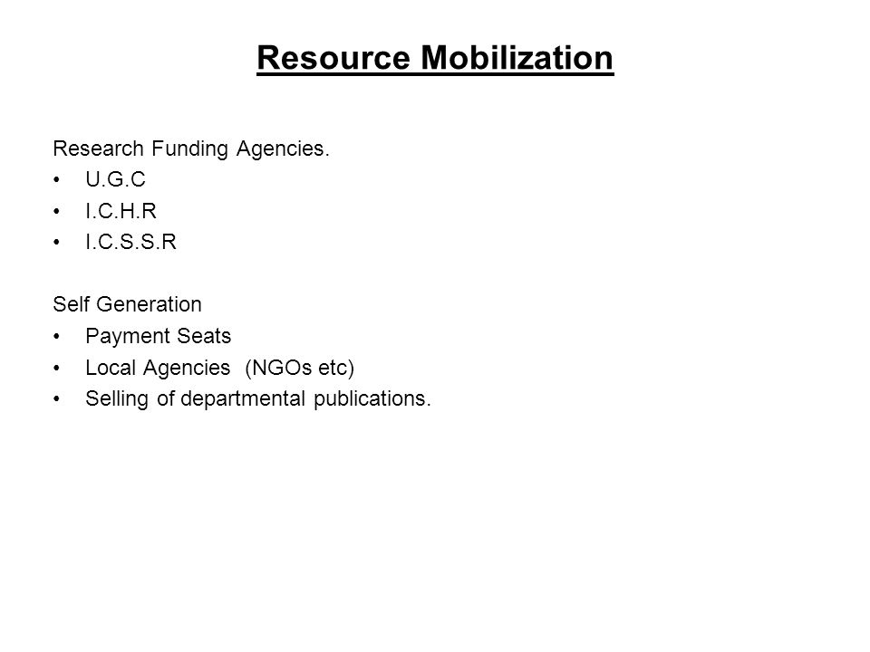 Resource Mobilization Research Funding Agencies. U.G.C I.C.H.R I.C.S.S.R Self Generation Payment Seats Local Agencies (NGOs etc) Selling of department