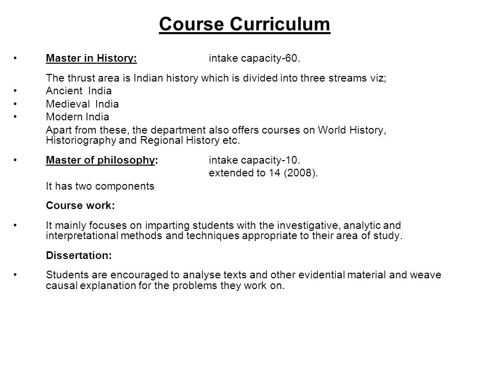 Course Curriculum Master in History: intake capacity-60. The thrust area is Indian history which is divided into three streams viz; Ancient India Medi