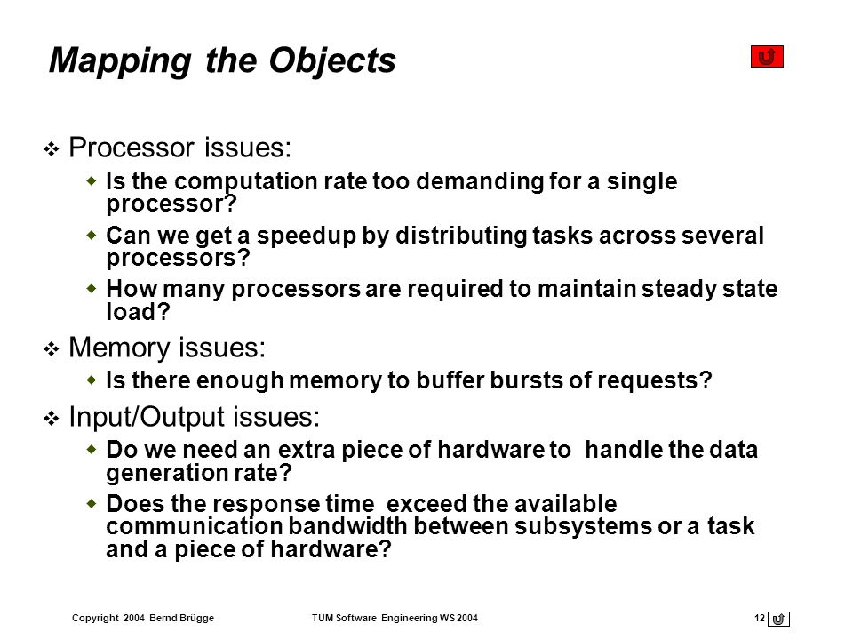 Copyright 2004 Bernd Brügge TUM Software Engineering WS 2004 12 Mapping the Objects Processor issues: Is the computation rate too demanding for a sing