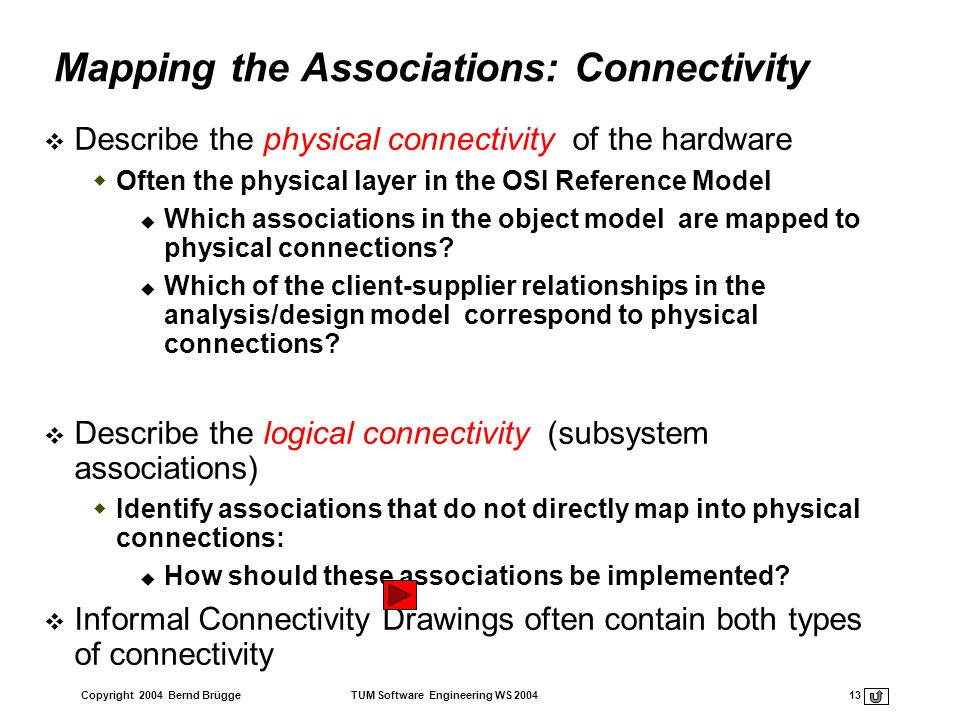 Copyright 2004 Bernd Brügge TUM Software Engineering WS 2004 13 Mapping the Associations: Connectivity Describe the physical connectivity of the hardw