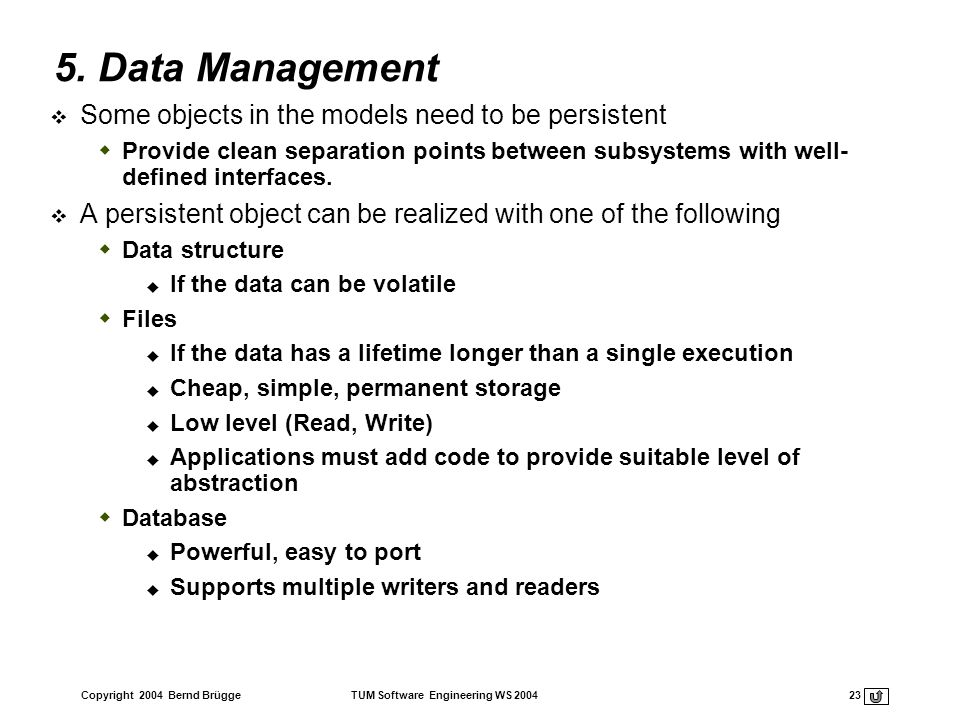 Copyright 2004 Bernd Brügge TUM Software Engineering WS 2004 23 5. Data Management Some objects in the models need to be persistent Provide clean sepa