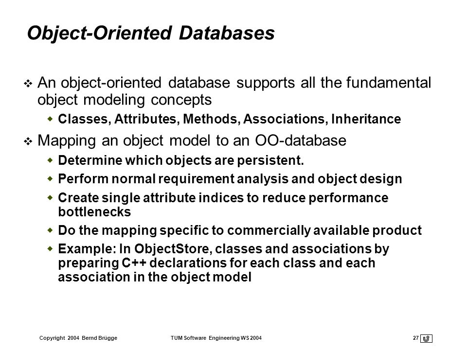Copyright 2004 Bernd Brügge TUM Software Engineering WS 2004 27 Object-Oriented Databases An object-oriented database supports all the fundamental obj