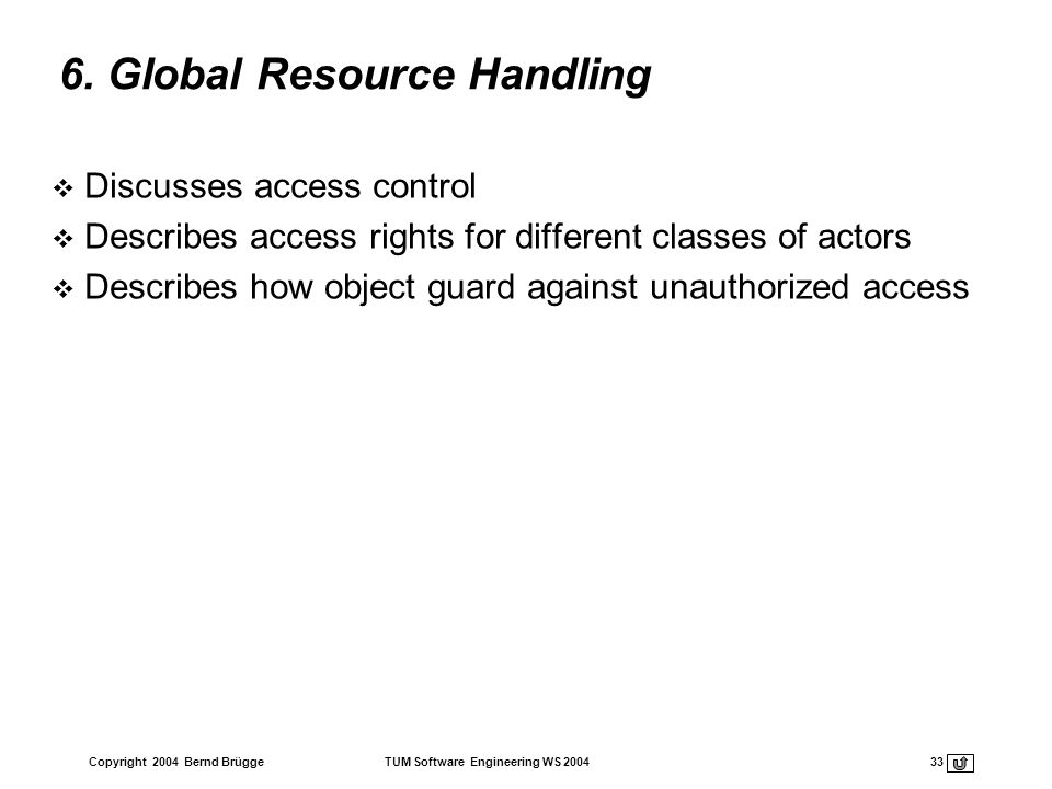 Copyright 2004 Bernd Brügge TUM Software Engineering WS 2004 33 6. Global Resource Handling Discusses access control Describes access rights for diffe