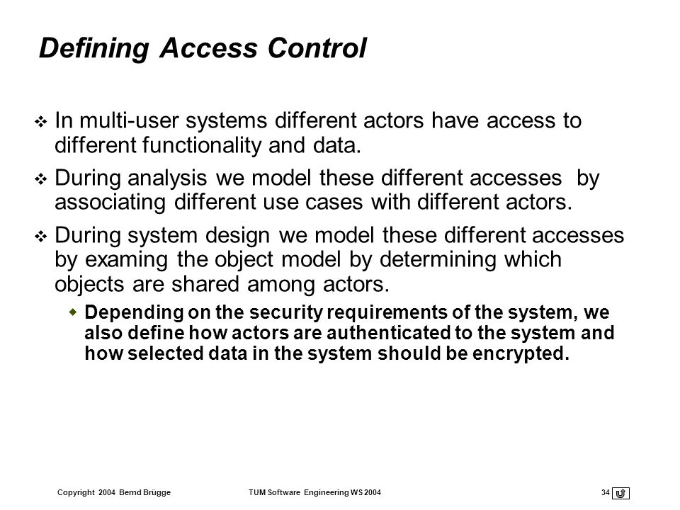Copyright 2004 Bernd Brügge TUM Software Engineering WS 2004 34 Defining Access Control In multi-user systems different actors have access to differen