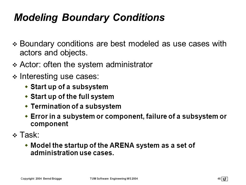Copyright 2004 Bernd Brügge TUM Software Engineering WS 2004 46 Modeling Boundary Conditions Boundary conditions are best modeled as use cases with ac