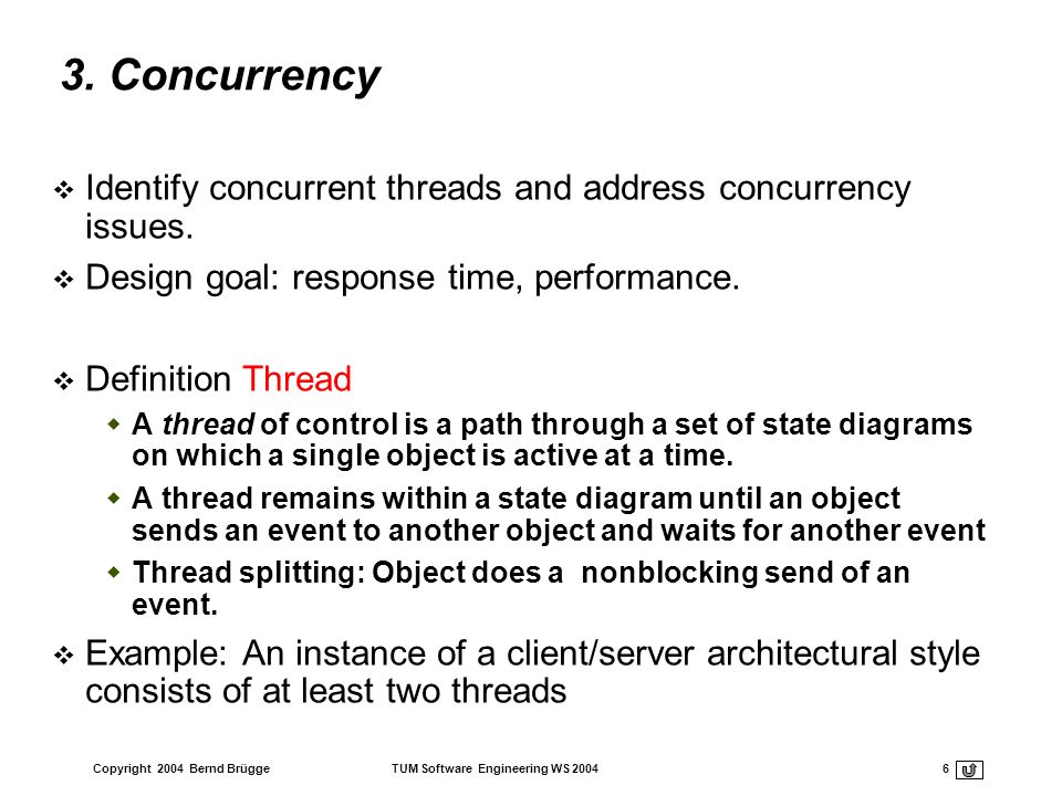 Copyright 2004 Bernd Brügge TUM Software Engineering WS 2004 6 3. Concurrency Identify concurrent threads and address concurrency issues. Design goal: