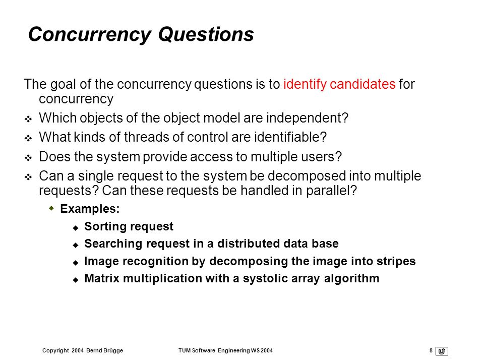 Copyright 2004 Bernd Brügge TUM Software Engineering WS 2004 9 Implementing Concurrency Concurrent systems can be implemented on any system that provides physical concurrency: Threads are provided by hardware or logical concurrency : Threads are provided by software Physical concurrency is provided by multiprocessors and networks Logical concurrency is provided by threads packages (Java has a thread abstraction) In both cases we have to solve the scheduling of these threads Which thread runs when.