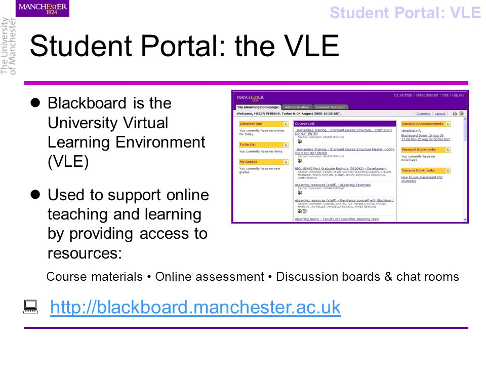 Student Portal: the VLE Blackboard is the University Virtual Learning Environment (VLE) Used to support online teaching and learning by providing access to resources: Student Portal: VLE Course materials Online assessment Discussion boards & chat rooms http://blackboard.manchester.ac.uk