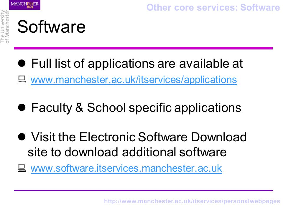 Software Full list of applications are available at www.manchester.ac.uk/itservices/applications Faculty & School specific applications Visit the Electronic Software Download site to download additional software www.software.itservices.manchester.ac.uk Other core services: Software http://www.manchester.ac.uk/itservices/personalwebpages