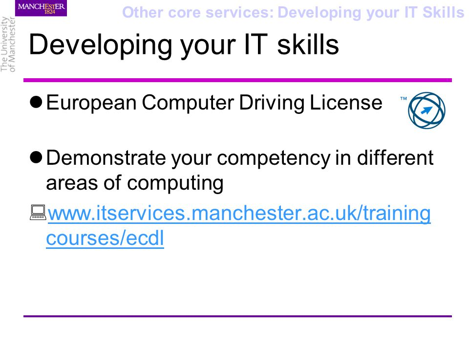Developing your IT skills European Computer Driving License Demonstrate your competency in different areas of computing www.itservices.manchester.ac.uk/training courses/ecdl www.itservices.manchester.ac.uk/training courses/ecdl Other core services: Developing your IT Skills
