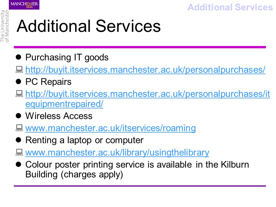 Additional Services Purchasing IT goods http://buyit.itservices.manchester.ac.uk/personalpurchases/ PC Repairs http://buyit.itservices.manchester.ac.uk/personalpurchases/it equipmentrepaired/ http://buyit.itservices.manchester.ac.uk/personalpurchases/it equipmentrepaired/ Wireless Access www.manchester.ac.uk/itservices/roaming Renting a laptop or computer www.manchester.ac.uk/library/usingthelibrary Colour poster printing service is available in the Kilburn Building (charges apply) Additional Services