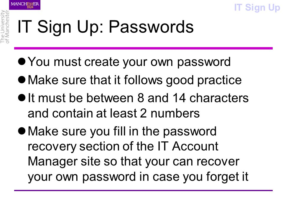 IT Sign Up: Passwords You must create your own password Make sure that it follows good practice It must be between 8 and 14 characters and contain at least 2 numbers Make sure you fill in the password recovery section of the IT Account Manager site so that your can recover your own password in case you forget it IT Sign Up