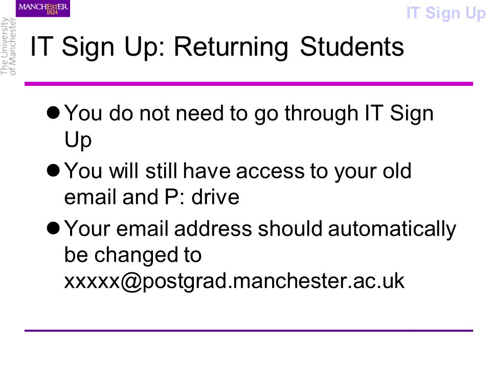 IT Sign Up: Returning Students You do not need to go through IT Sign Up You will still have access to your old email and P: drive Your email address should automatically be changed to xxxxx@postgrad.manchester.ac.uk IT Sign Up