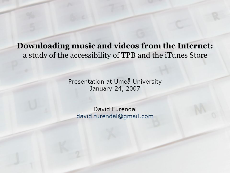 Downloading music and videos from the Internet: a study of the accessibility of TPB and the iTunes Store Presentation at Umeå University January 24, 2007 David Furendal david.furendal@gmail.com