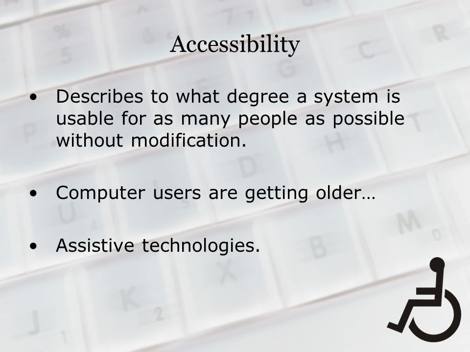 Accessibility Describes to what degree a system is usable for as many people as possible without modification.