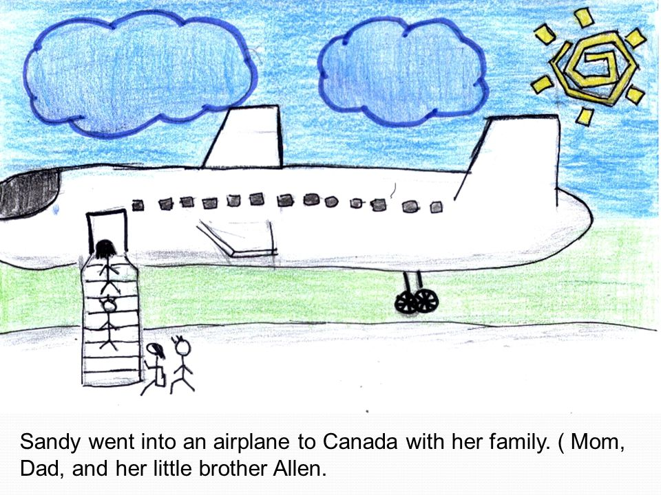 Sandy went into an airplane to Canada with her family. ( Mom, Dad, and her little brother Allen.