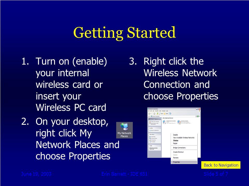 June 19, 2003Erin Barrett - IDE 651Slide 5 of 7 Getting Started 1.Turn on (enable) your internal wireless card or insert your Wireless PC card 2.On your desktop, right click My Network Places and choose Properties 3.Right click the Wireless Network Connection and choose Properties Back to Navigation