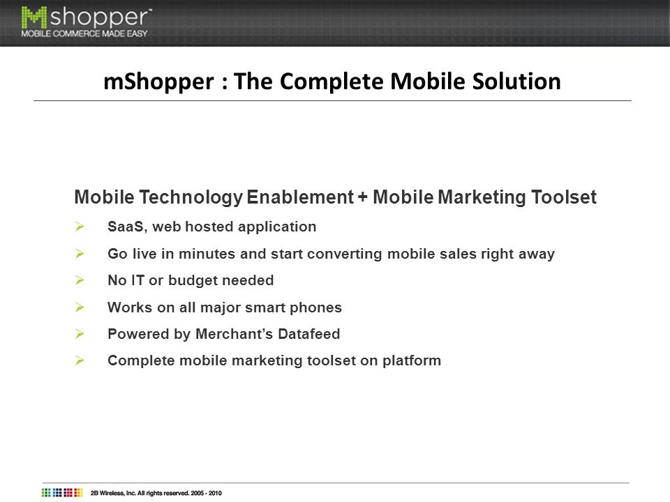 mShopper : The Complete Mobile Solution Mobile Technology Enablement + Mobile Marketing Toolset SaaS, web hosted application Go live in minutes and start converting mobile sales right away No IT or budget needed Works on all major smart phones Powered by Merchants Datafeed Complete mobile marketing toolset on platform