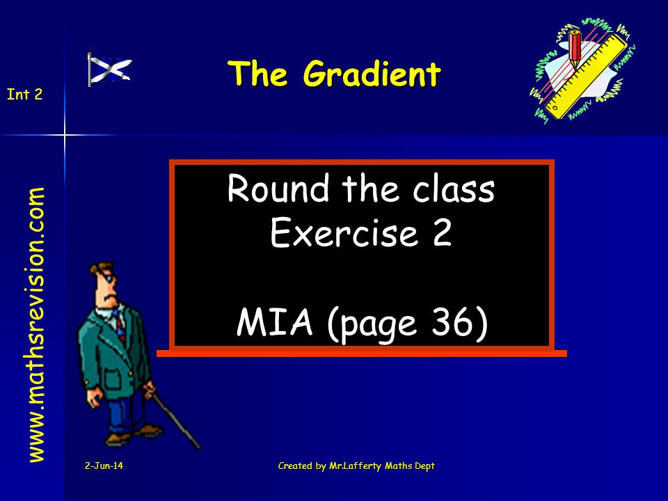 2-Jun-14Created by Mr.Lafferty Maths Dept Round the class Exercise 2 MIA (page 36) www.mathsrevision.com The Gradient Int 2