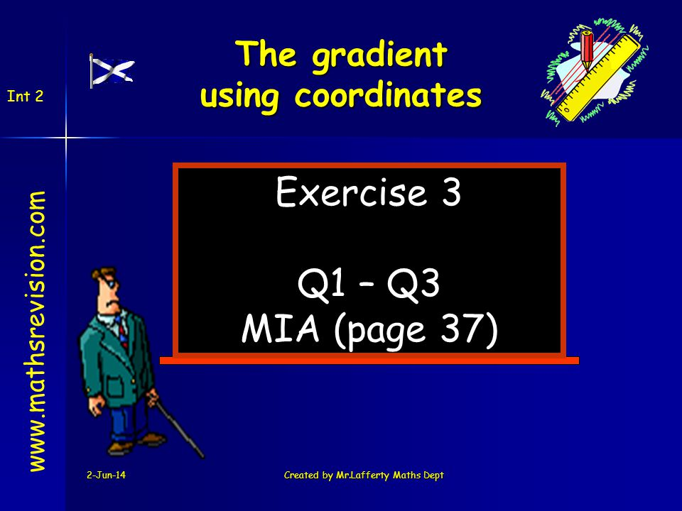 2-Jun-14Created by Mr.Lafferty Maths Dept Exercise 3 Q1 – Q3 MIA (page 37) www.mathsrevision.com Int 2 The gradient using coordinates