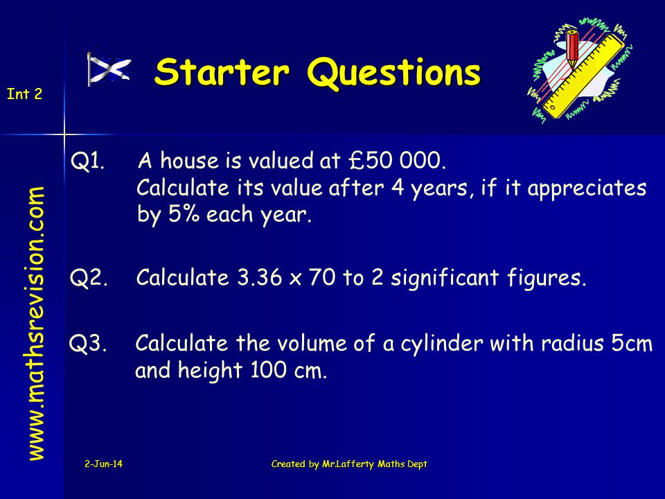 2-Jun-14Created by Mr.Lafferty Maths Dept Starter Questions www.mathsrevision.com Q1.A house is valued at £50 000.