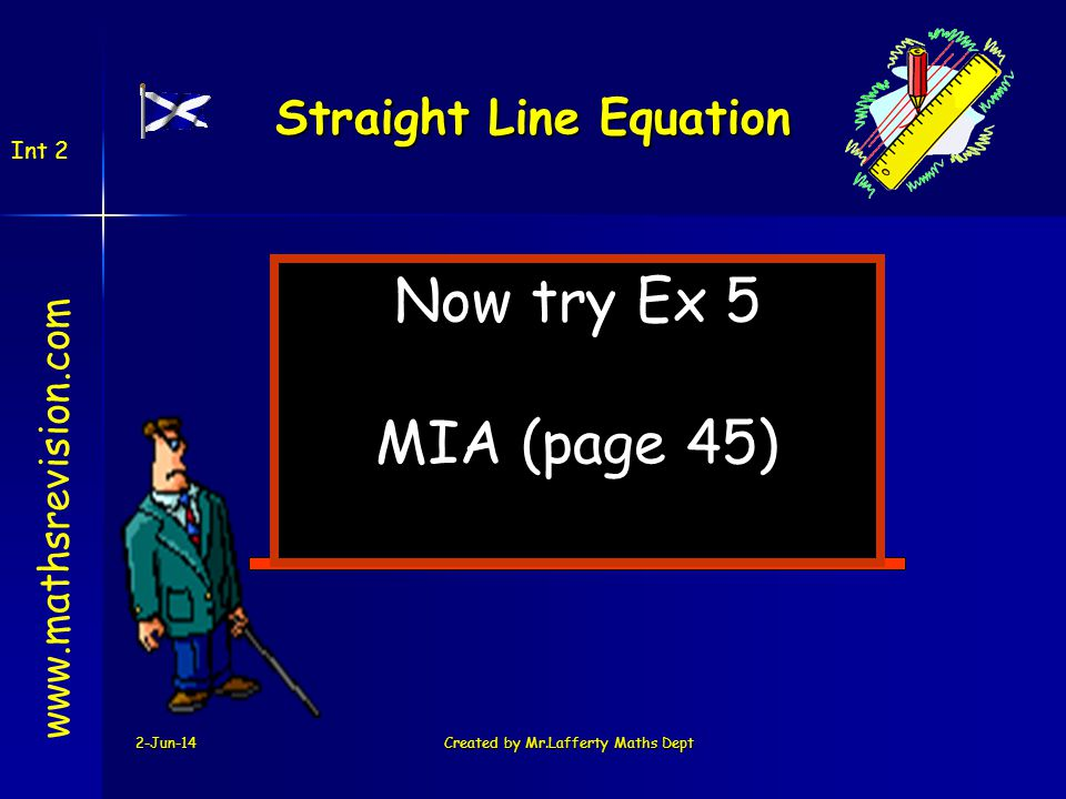 2-Jun-14Created by Mr.Lafferty Maths Dept Now try Ex 5 MIA (page 45) www.mathsrevision.com Int 2 Straight Line Equation
